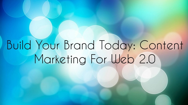 Build Your Brand Today: Content Marketing for Web 2.0