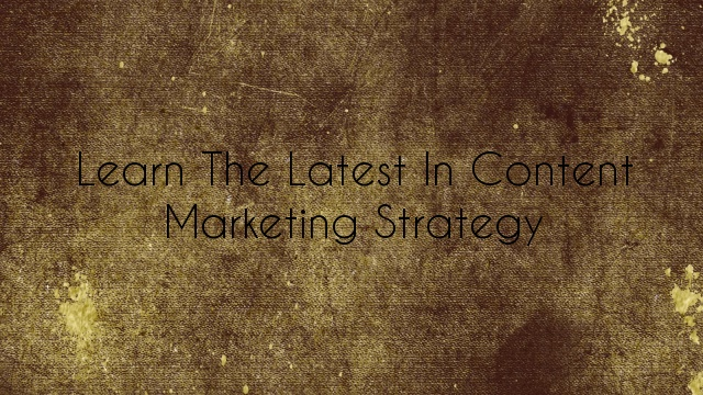 Learn the Latest in Content Marketing Strategy