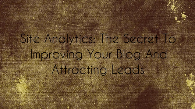 Site Analytics: The Secret to Improving Your Blog and Attracting Leads