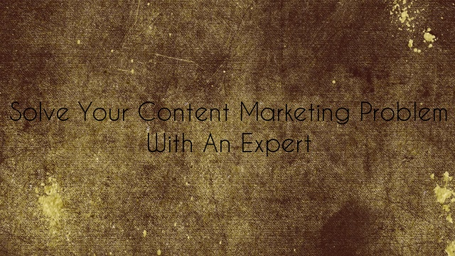 Solve Your Content Marketing Problem with an Expert