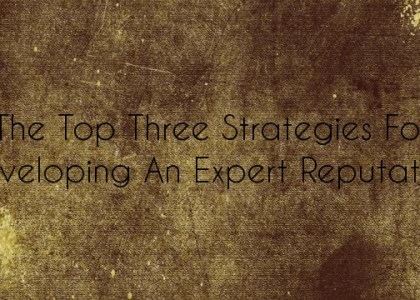The Top Three Strategies for Developing an Expert Reputation