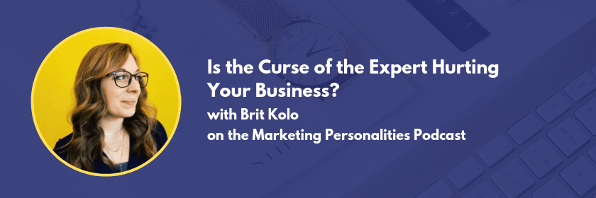 Is the curse of expertise hurting your business? Let's find out in this episode of the Marketing Personalities Podcast hosted by Brit Kolo