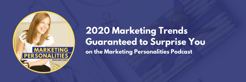 2020 Marketing Trends Guaranteed to Surprise You on the Marketing Personalities Podcast hosted by Brit Kolo