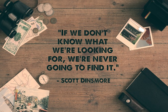 """If we don't know what we're looking for, we're never going to find it."" - Scott Dinsmore"