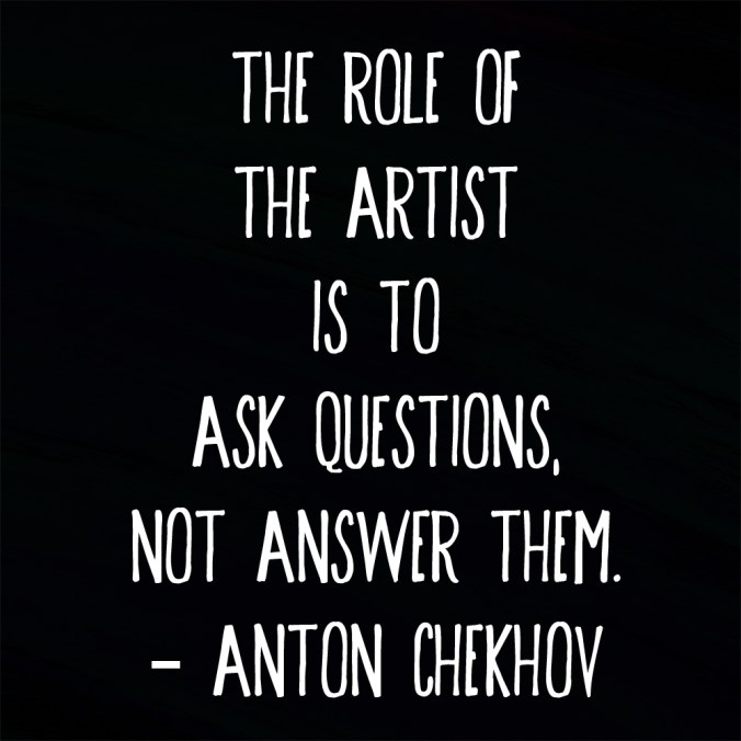 """The role of the artist is to ask questions, not answer them."" ― Anton Chekhov"