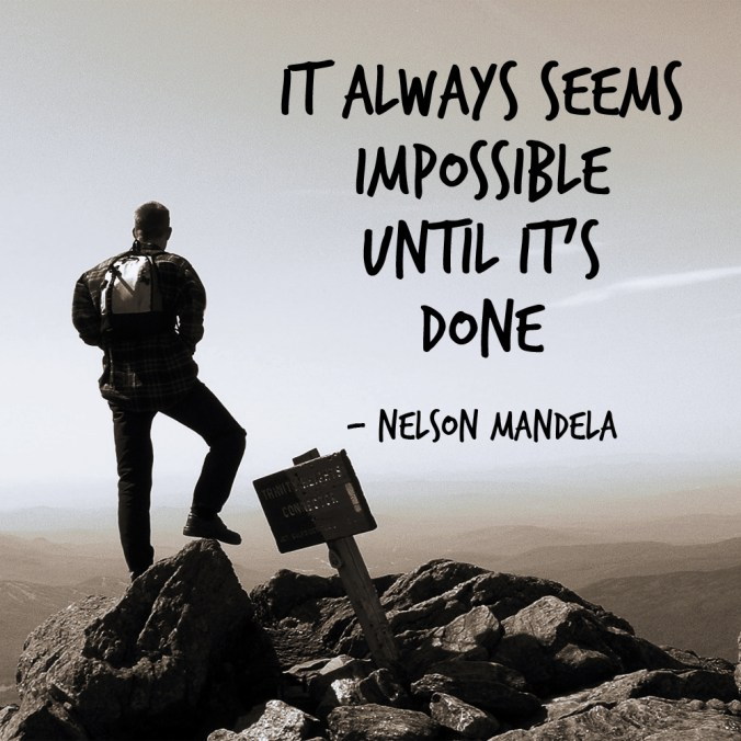 """It always seems impossible until it's done."" - Nelson Mandela"