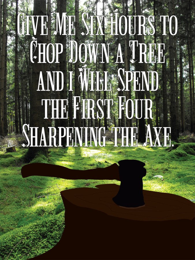 """""""Give me six hours to chop down a tree and I will spend the first four sharpening the axe."""""""