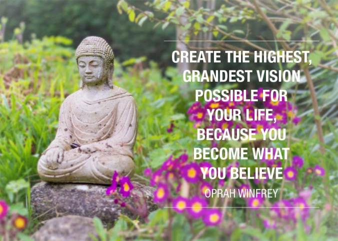 """Create the highest, grandest vision possible for your life, because you become what you believe"" - Oprah Winfrey"