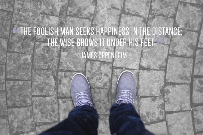 """""""The foolish man seeks happiness in the distance; the wise grows it under his feet."""" - James Oppenheim"""