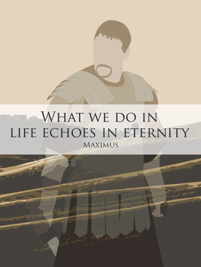 """""""What we do in life echoes in eternity."""" - Maximus (Gladiator)"""