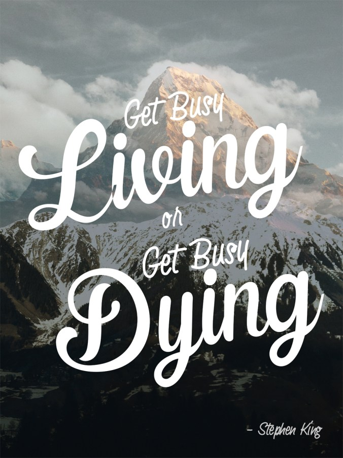 """Get busy living or get busy dying."" - Stephen King"