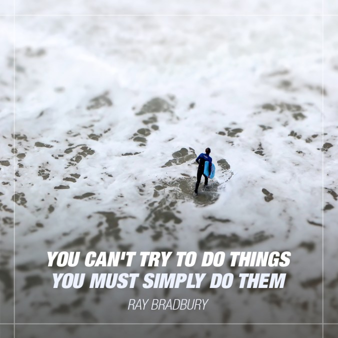 """""""You can't TRY to do things, you must simply DO them."""" - Ray Bradbury"""