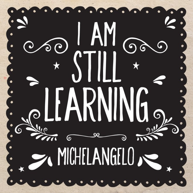 """I am still learning."" - Michelangelo"
