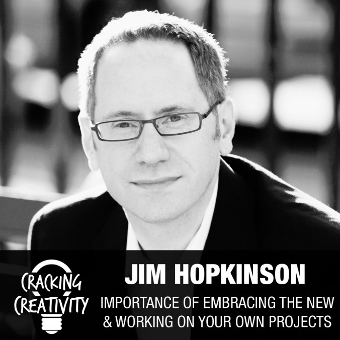 Jim Hopkinson on Embracing the New, the Importance of a Side Projects, and Tips on Negotiation - Cracking Creativity Episode 34