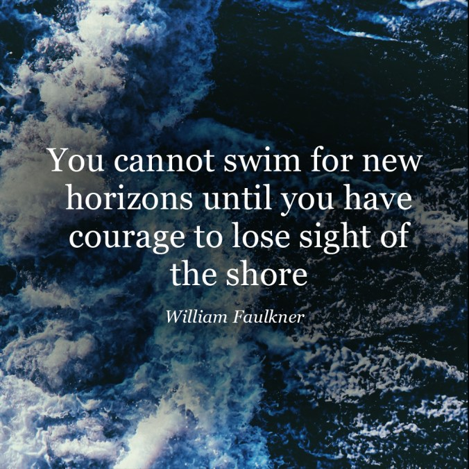 """You cannot swim for new horizons until you have courage to lose sight of the shore."" ― William Faulkner"