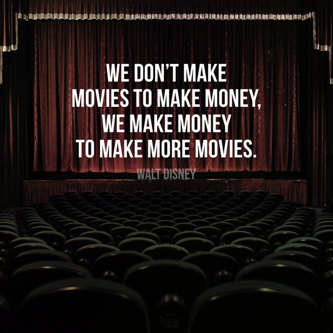 """We don't make movies to make money, we make money to make more movies."" — Walt Disney"