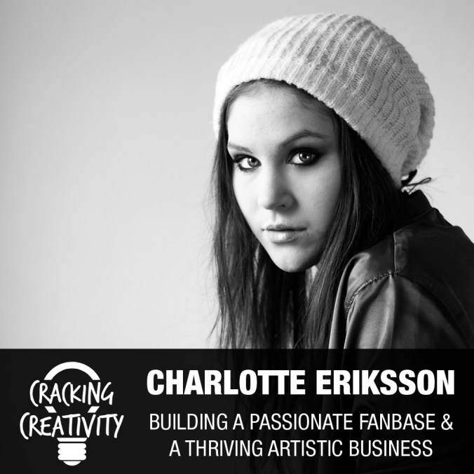 Charlotte Eriksson (The Glass Child) on Facing Obstacles, Knowing Yourself and Your Fans, and The Importance of Your Why - Cracking Creativity Episode 66