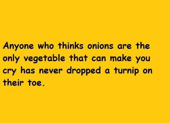 Anyone who thinks onions are the only vegetable that can make you cry has never dropped a turnip on their toe