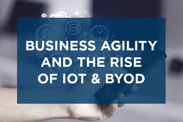 IoT, BYOD and the Growth of Business Agility