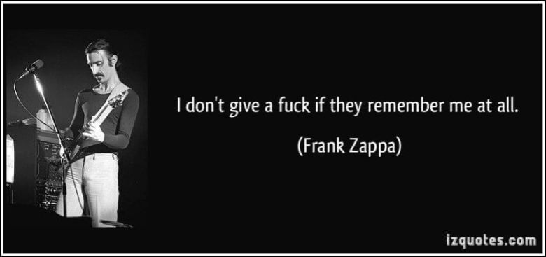 Frank Zappa Quote: I don't give a fuck if they remember me at all.