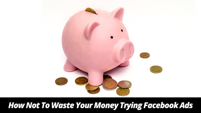 How Not To Waste Your Money Trying Facebook Ads