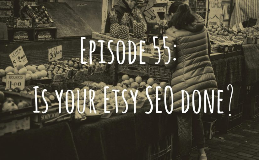 Episode 55: Is your Etsy SEO done?