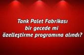 Tank Palet fabrikası bir gecede mi özelleştirme programına alındı?