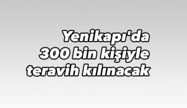 Yenikapı'da 300 bin kişiyle teravih kılınacak