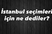 İstanbul seçimleri için ne dediler?