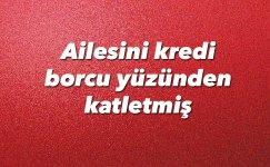 Arnavutköy canisi ailesini kredi borcu yüzünden katletmiş