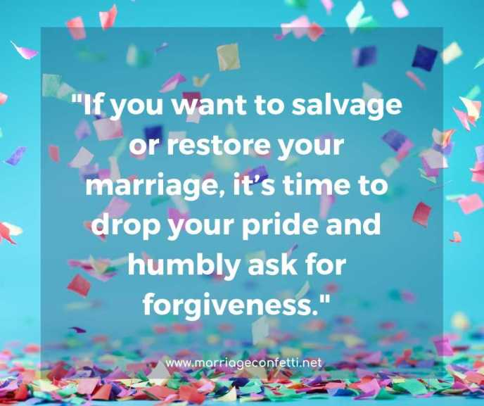 If you want to salvage or restore your marriage, it's time to drop your pride and humbly ask for forgiveness.