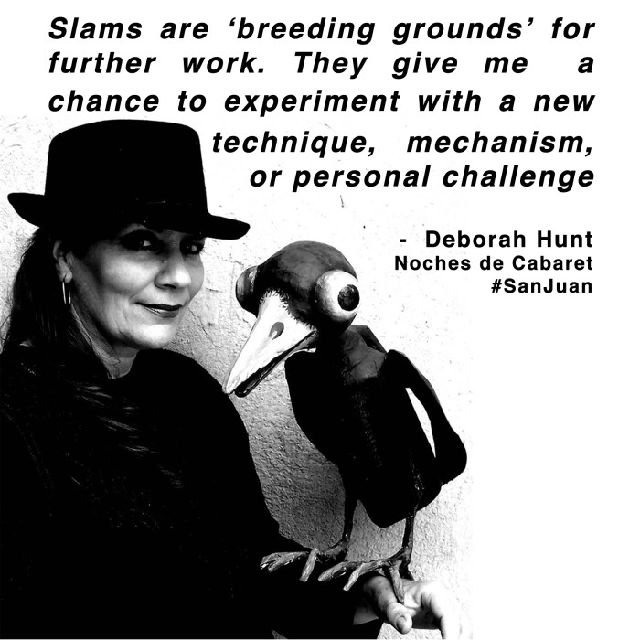 """Slams are 'breeding grounds' for further work. They give me a new chance to experiment with a new technique, mechanism, or personal challenge"" - Deborah Hunt, Noches de Cabaret, San Juan"