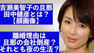 【顔画像】吉瀬美智子の離婚理由は旦那•田中健彦の会社倒産と夜の生活?