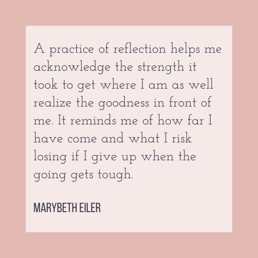 A practice of reflection helps me acknowledge the strength it took to get where I am as well realize the goodness in front of me. It reminds me of how far I have come and what I risk losing if I give up when the going gets tough. - MaryBeth Eiler