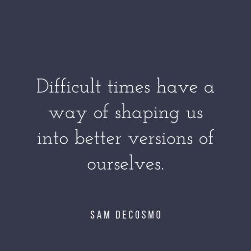 Difficult times have a way of shaping us into better versions of ourselves. - Sam DeCosmo