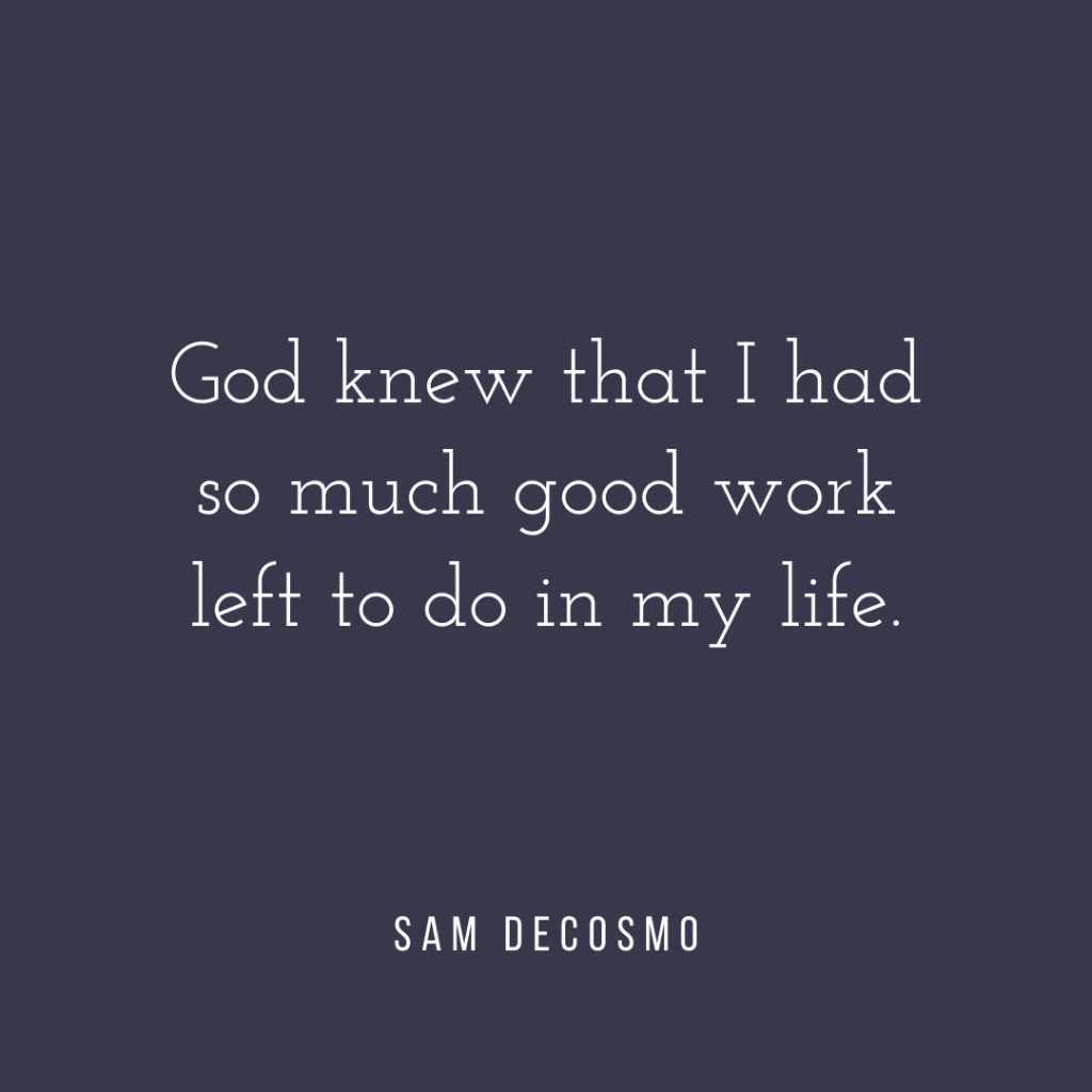 God knew that I had so much good work left to do in my life. - Sam DeCosmo