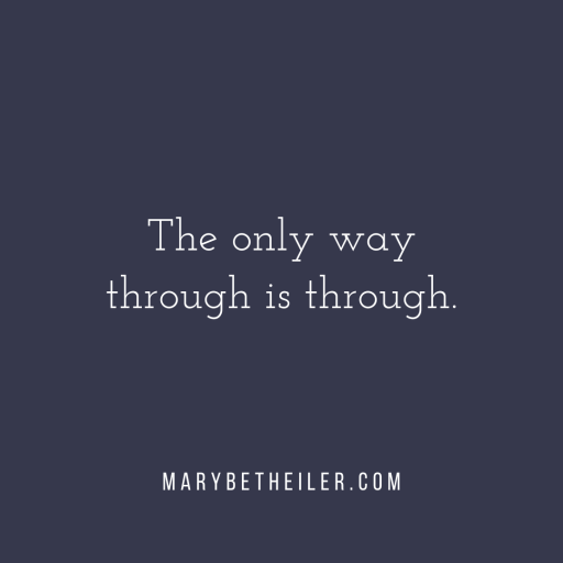 The only way through is through.