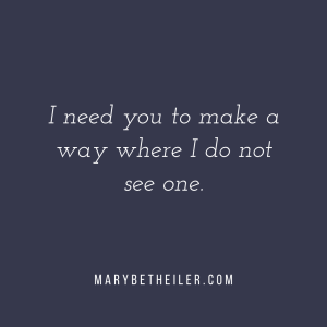 """I need you to make a way where I do not see one."" - MaryBeth Eiler"
