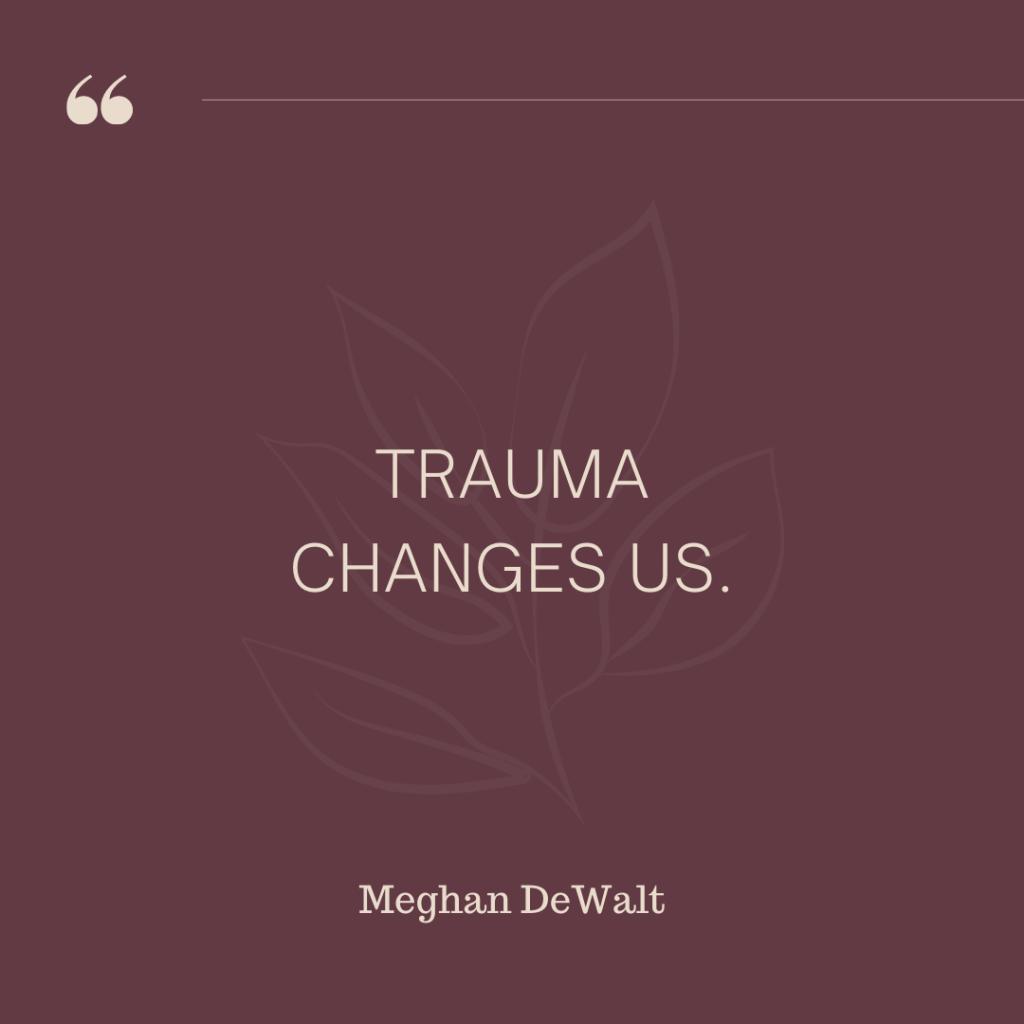 """""""Trauma changes us."""" - Meghan DeWalt"""