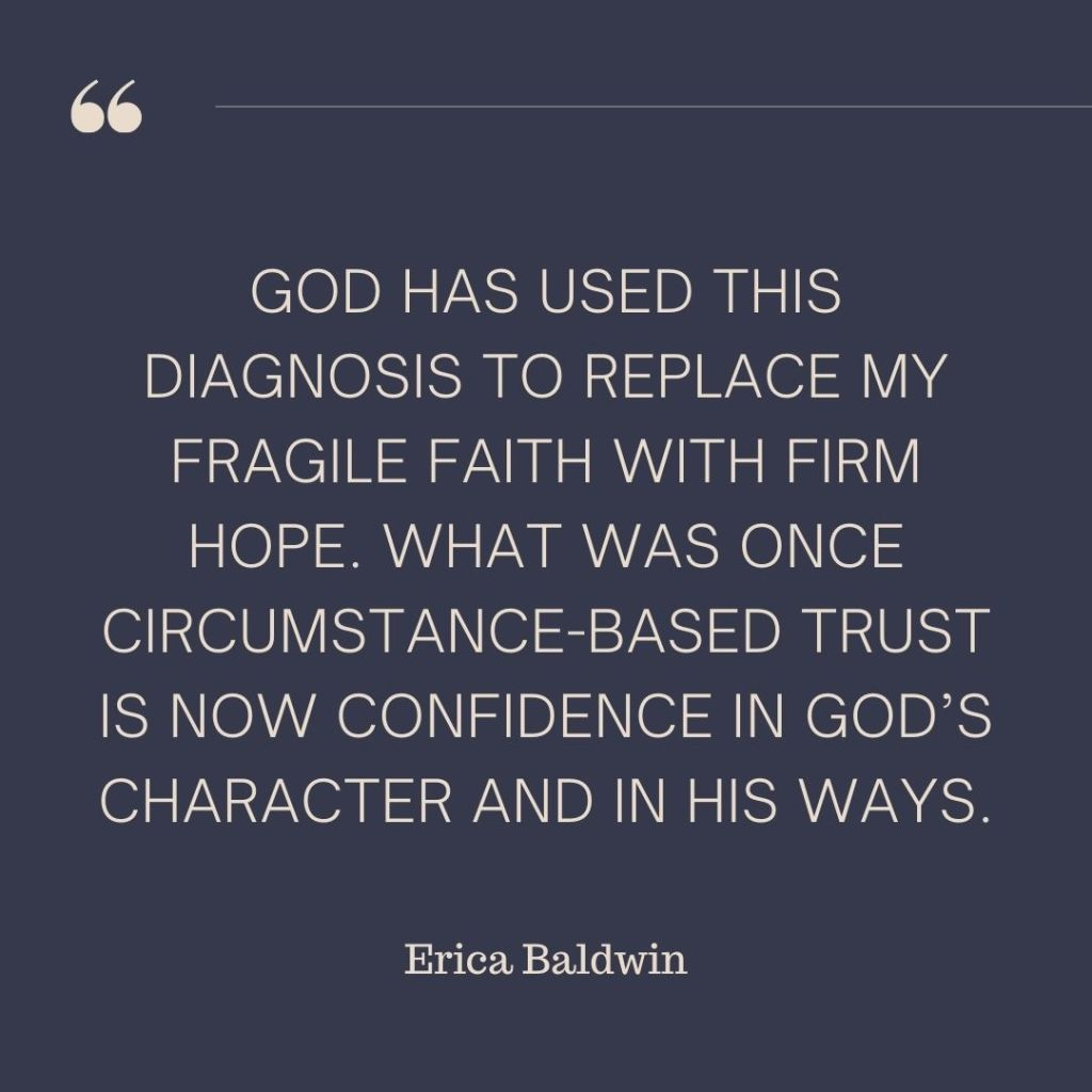"""God has used this diagnosis to replace my fragile faith with firm hope. What was once circumstance-based trust is now confidence in God's character and in his ways."" - Erica Baldwin"