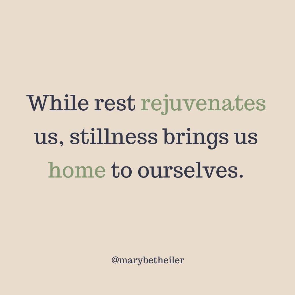 """While rest rejuvenates us, stillness brings us home to ourselves."" - MaryBeth Eiler"