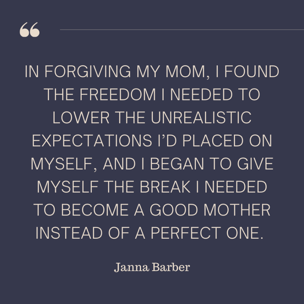 """""""In forgiving my mom, I found the freedom I needed to lower the unrealistic expectations I'd placed on myself, and I began to give myself the break I needed to become a good mother instead of a perfect one."""" - Janna Barber"""