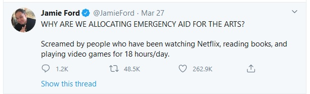 """WHY ARE WE ALLOCATING EMERGENCY AID FOR THE ARTS? Screamed by people who have been watching Netflix, reading books, and playing video games for 18 hours/day."" - Tweet by Jamie Ford, @JamieFord, March 27, 2020."