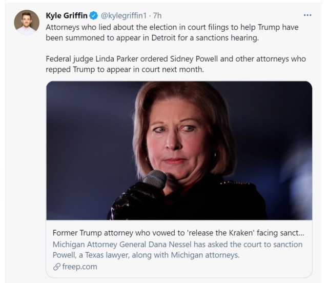 """Tweet from @kylegriffin1: """"Attorneys who lied about the election in court filings to help Trump have been summoned to appear in Detroit for a sanctions hearing. Federal judge Linda Parker ordered Sidney Powell and other attorneys who repped Trump to appear in court next month."""" June 18, 2021"""