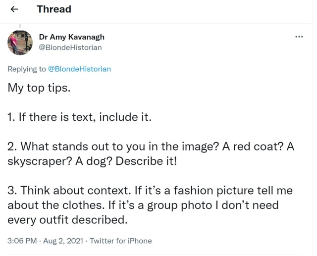 """Tweet by Dr. Amy Kavanagh @BlondeHistorian: """"My top tips. 1. If there is text, include it. 2. What stands out to you in the image? A red coat? A skyscraper? A dog? Describe it! 3. Think about context. If it's a fashion picture tell me about the clothes. If it's a group photo I don't need every outfit described."""" August 2, 2021."""