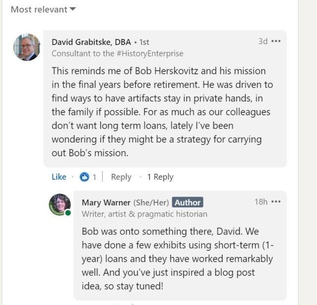 """Screen shot of two LinkedIn comments taken September 12, 2021. First comment by David Grabitske, DBA: """"This reminds me of Bob Herskovitz and his mission in the final years before retirement. He was driven to find ways to have artifacts stay in private hands, in the family if possible. For as much as our colleagues don't want long term loans, lately I've been wondering if they might be a strategy for carrying out Bob's mission."""" Reply by Mary Warner: """"Bob was onto something there, David. We have done a few exhibits using short-term (1-year) loans and they have worked remarkably well. And you've just inspired a blog post idea, so stay tuned!"""""""