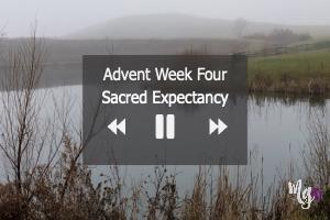 Advent Week Four ~ Sacred Expectancy