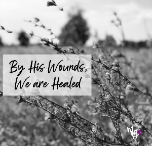 By His Wounds, We are Healed