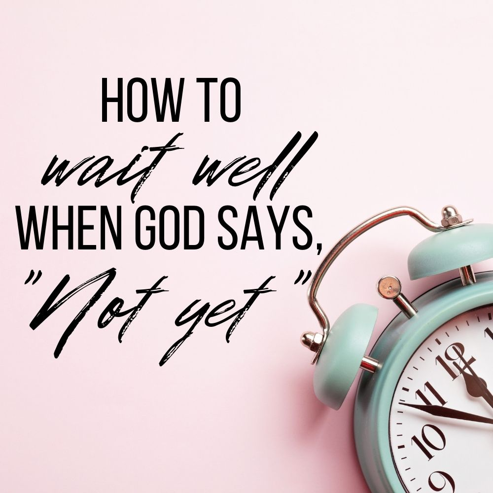 """How to Wait Well When God Says """"Not Yet"""""""