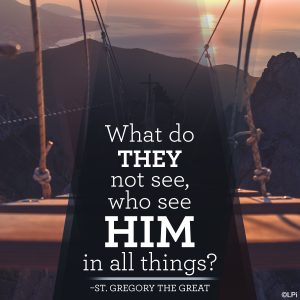 """""""What do they not see, who see Him in all things?"""" ~St. Gregory the Great"""